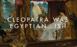 Cleopatra was Egyptian…ish